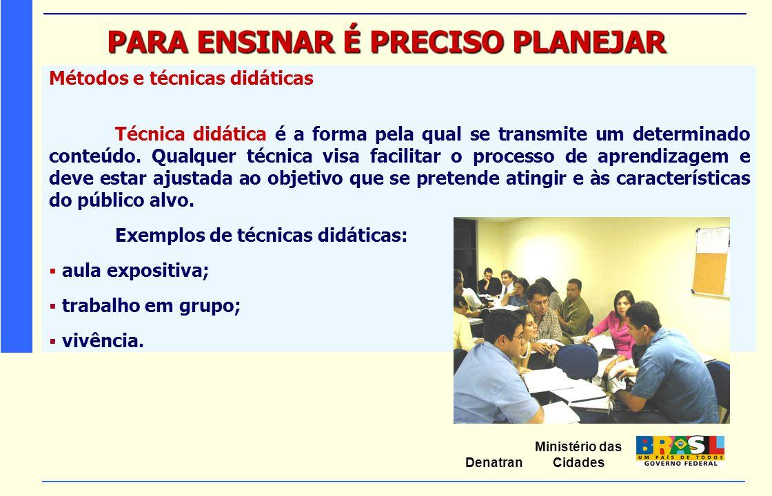 Ministério das Cidades Denatran PARA ENSINAR É PRECISO PLANEJAR Métodos e técnicas didáticas Técnica didática é a forma pela qual se transmite um dete