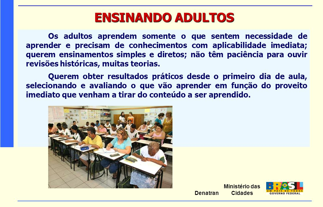 Ministério das Cidades Denatran ENSINANDO ADULTOS Sugestões que podem favorecer o ensino-aprendizagem:  aprender fazendo;  aprendizagem centrada na realidade;  a experiência como suporte de aprendizagem;  ambiente informal;  variação de técnicas.
