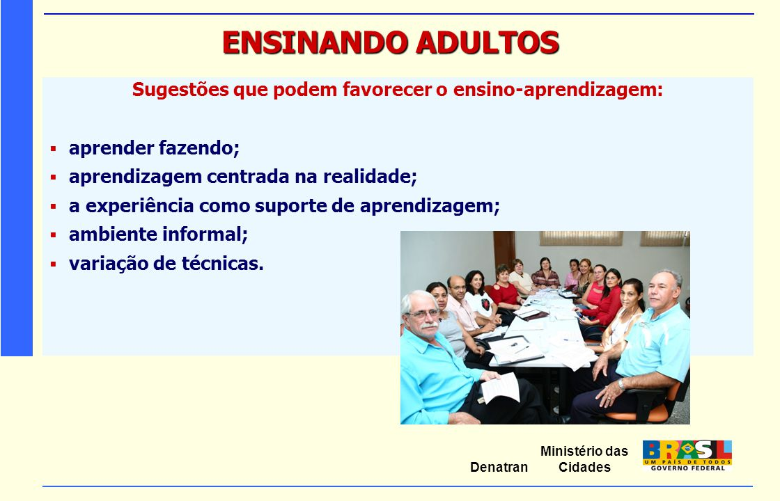 Ministério das Cidades Denatran ENSINANDO ADULTOS Sugestões que podem favorecer o ensino-aprendizagem:  aprender fazendo;  aprendizagem centrada na