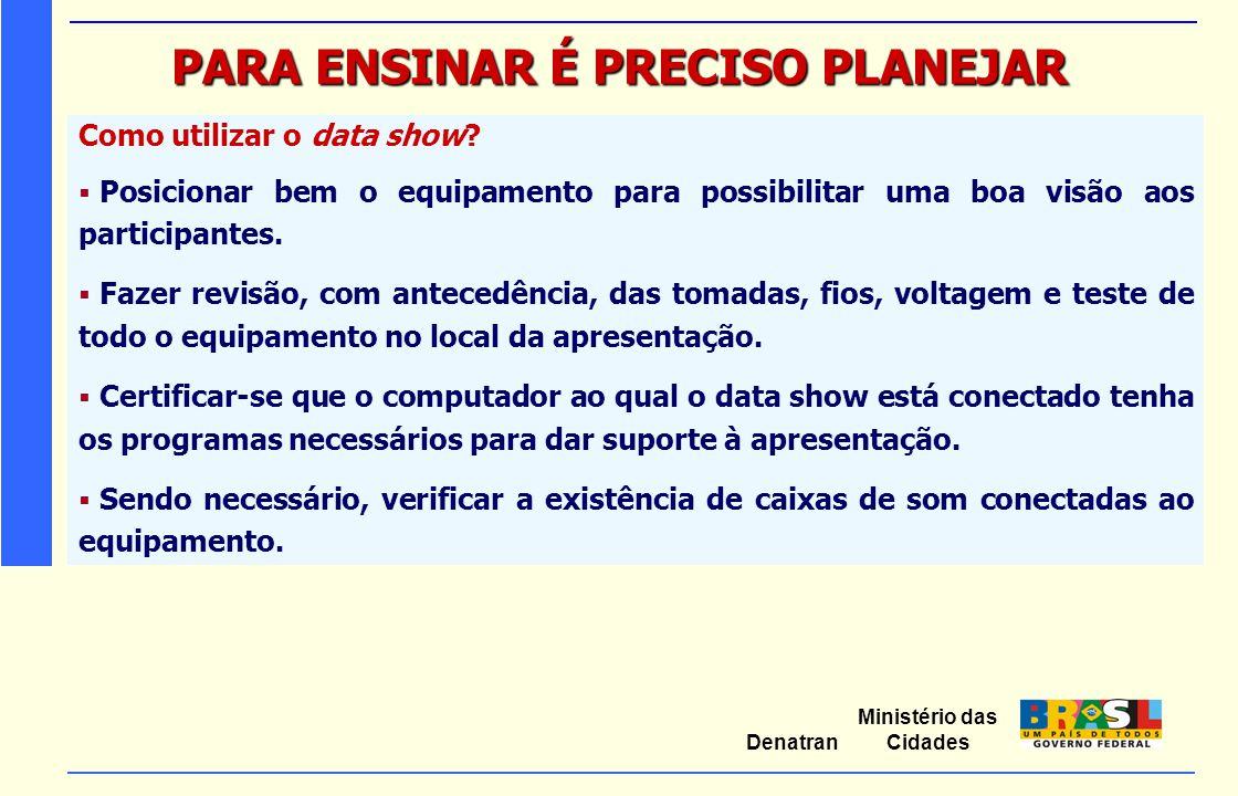 Ministério das Cidades Denatran PARA ENSINAR É PRECISO PLANEJAR Como utilizar o data show?  Posicionar bem o equipamento para possibilitar uma boa vi