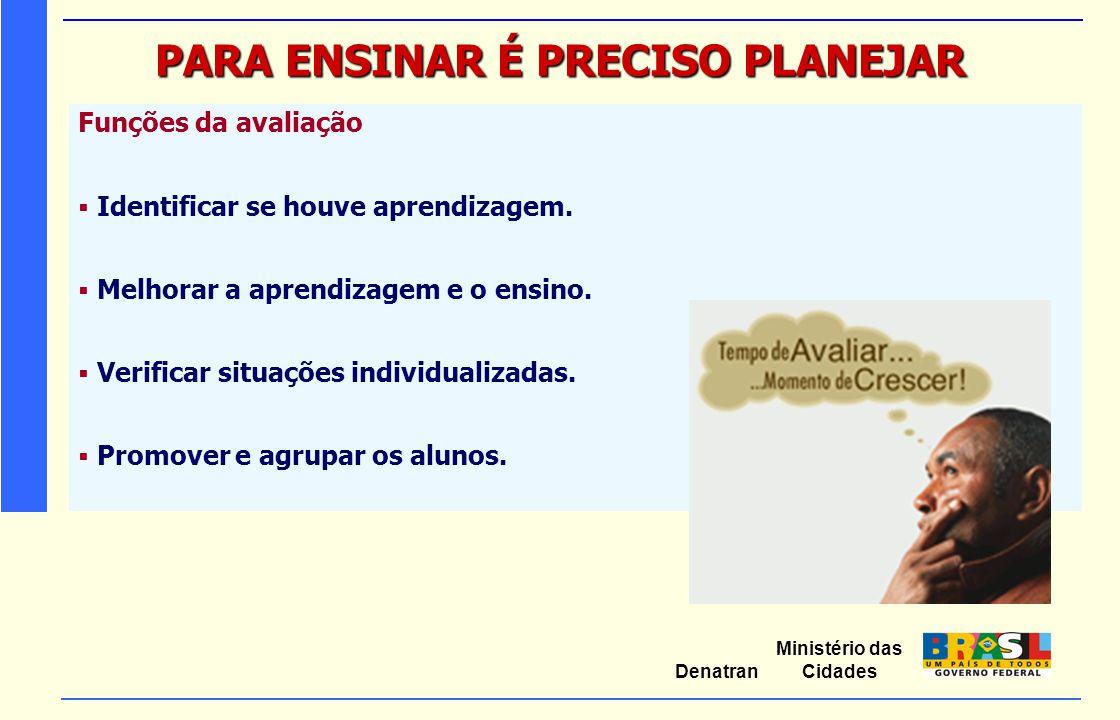 Ministério das Cidades Denatran PARA ENSINAR É PRECISO PLANEJAR Funções da avaliação  Identificar se houve aprendizagem.  Melhorar a aprendizagem e