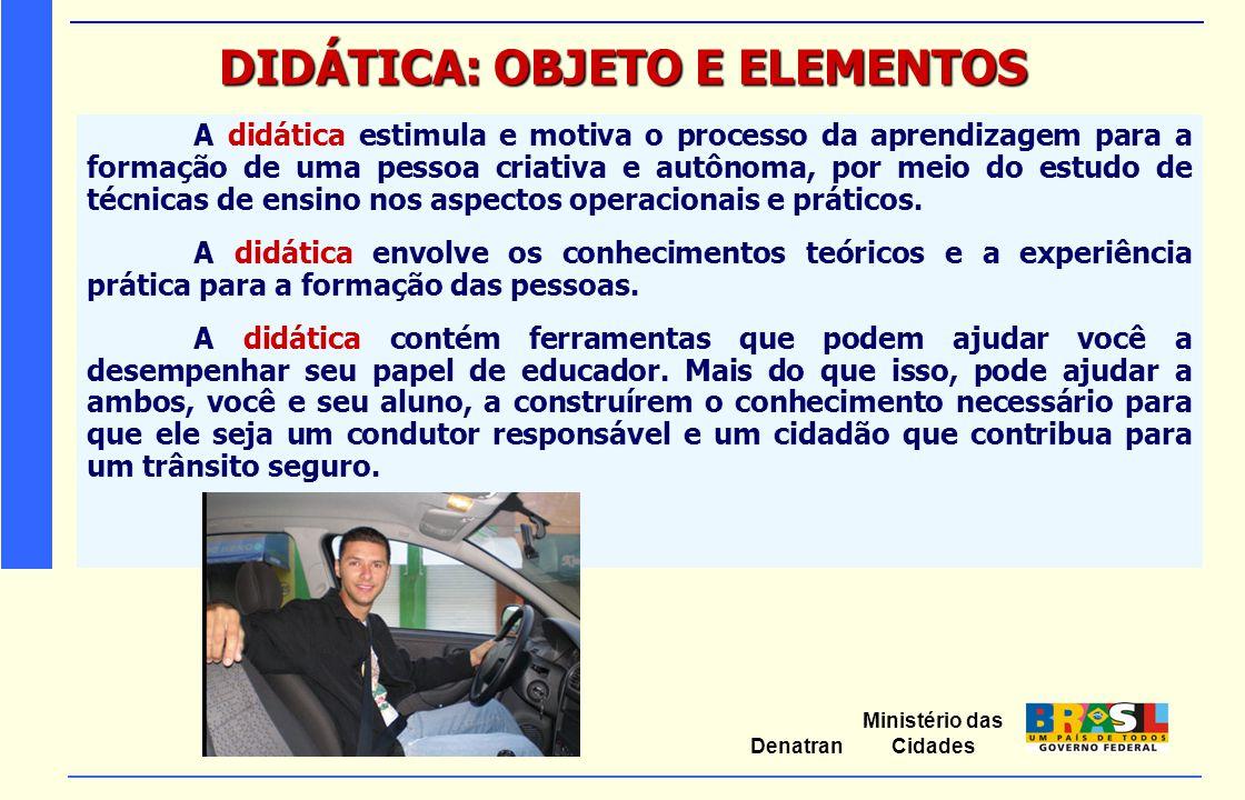Ministério das Cidades Denatran DIDÁTICA: OBJETO E ELEMENTOS A didática reúne cinco elementos importantes:  o aluno (aprendiz);  o professor (instrutor);  o objetivo;  o conteúdo e as técnicas e métodos de ensino.
