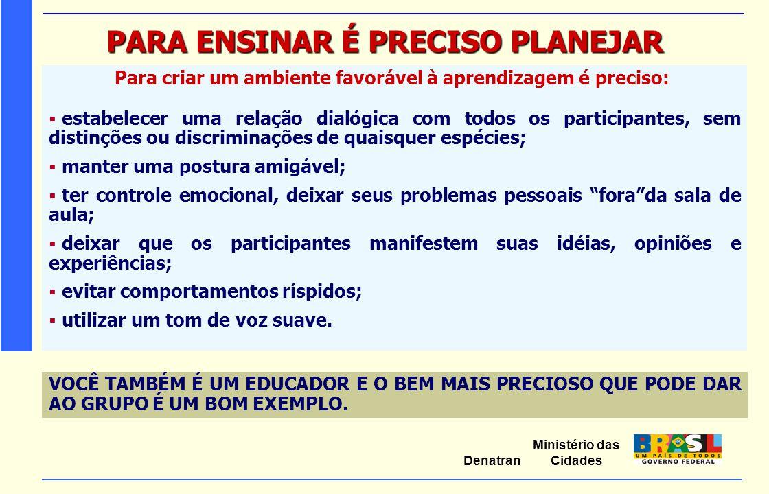 Ministério das Cidades Denatran PARA ENSINAR É PRECISO PLANEJAR Para criar um ambiente favorável à aprendizagem é preciso:  estabelecer uma relação d