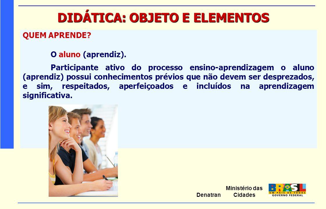 Ministério das Cidades Denatran DIDÁTICA: OBJETO E ELEMENTOS QUEM APRENDE? O aluno (aprendiz). Participante ativo do processo ensino-aprendizagem o al