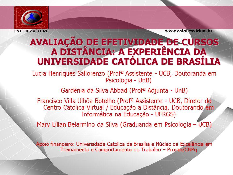 www.catolicavirtual.br CATÓLICA VIRTUAL AVALIAÇÃO DE EFETIVIDADE DE CURSOS A DISTÂNCIA: A EXPERIÊNCIA DA UNIVERSIDADE CATÓLICA DE BRASÍLIA Lucia Henriques Sallorenzo (Profª Assistente - UCB, Doutoranda em Psicologia - UnB) Gardênia da Silva Abbad (Profª Adjunta - UnB) Francisco Villa Ulhôa Botelho (Profº Assistente - UCB, Diretor do Centro Católica Virtual / Educação a Distância, Doutorando em Informática na Educação - UFRGS) Mary Lílian Belarmino da Silva (Graduanda em Psicologia – UCB) Apoio financeiro: Universidade Católica de Brasília e Núcleo de Excelência em Treinamento e Comportamento no Trabalho – Pronex/CNPq