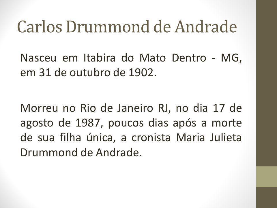 Carlos Drummond de Andrade Nasceu em Itabira do Mato Dentro - MG, em 31 de outubro de 1902. Morreu no Rio de Janeiro RJ, no dia 17 de agosto de 1987,