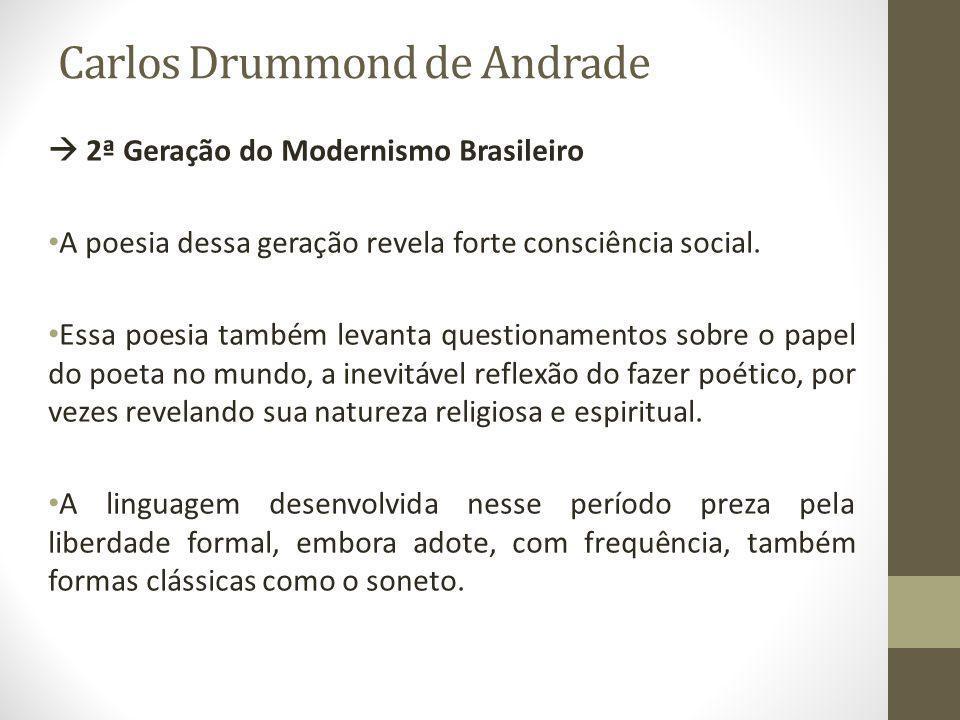 Carlos Drummond de Andrade  2ª Geração do Modernismo Brasileiro A poesia dessa geração revela forte consciência social. Essa poesia também levanta qu