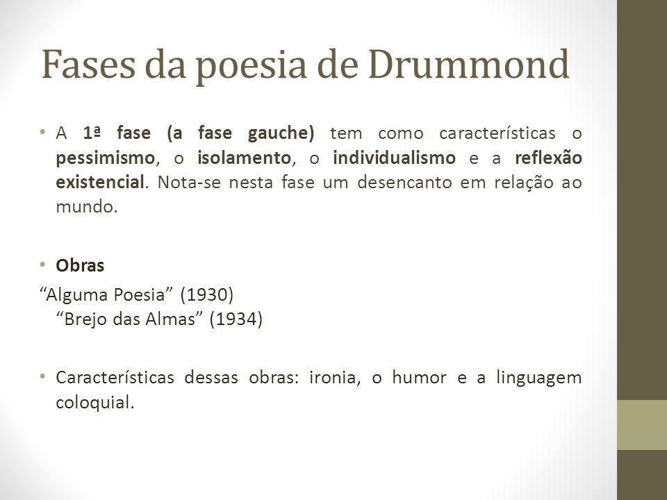 Fases da poesia de Drummond A 1ª fase (a fase gauche) tem como características o pessimismo, o isolamento, o individualismo e a reflexão existencial.