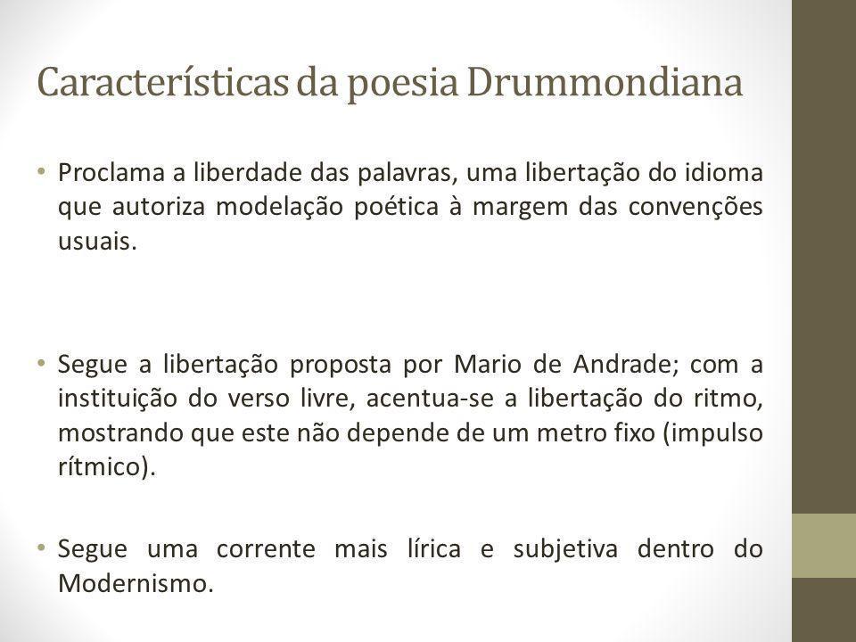 Características da poesia Drummondiana Proclama a liberdade das palavras, uma libertação do idioma que autoriza modelação poética à margem das convenções usuais.