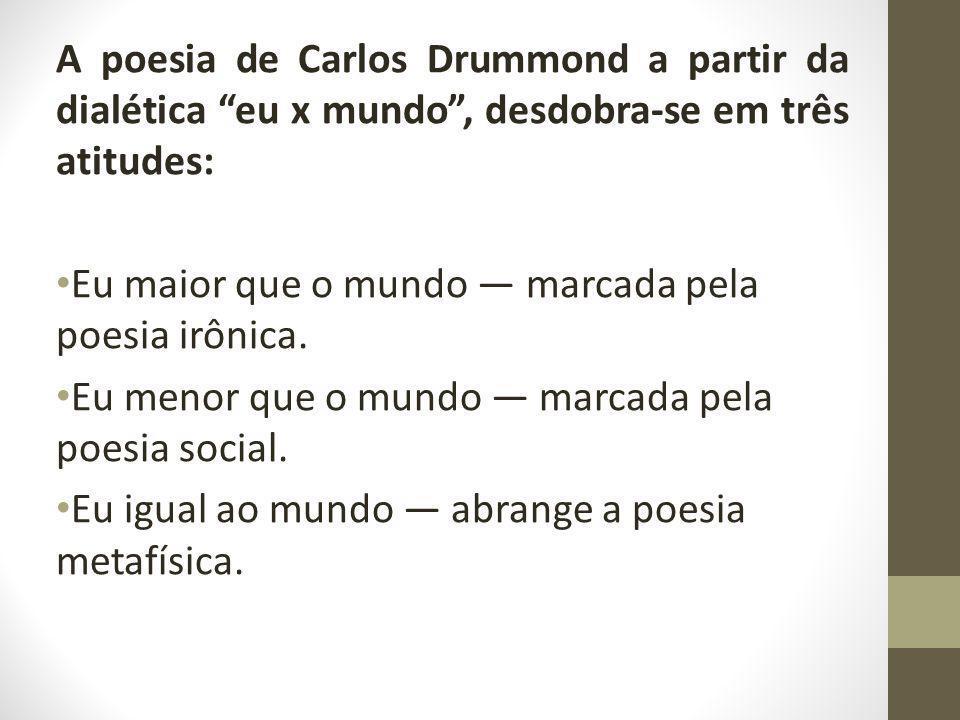 A poesia de Carlos Drummond a partir da dialética eu x mundo , desdobra-se em três atitudes: Eu maior que o mundo — marcada pela poesia irônica.