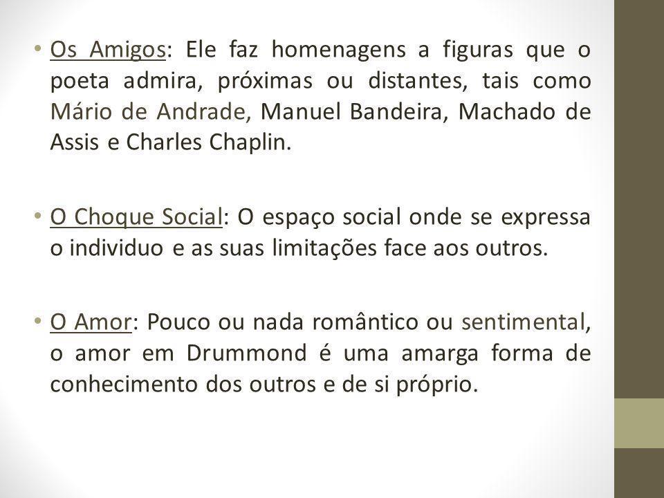 Os Amigos: Ele faz homenagens a figuras que o poeta admira, próximas ou distantes, tais como Mário de Andrade, Manuel Bandeira, Machado de Assis e Charles Chaplin.