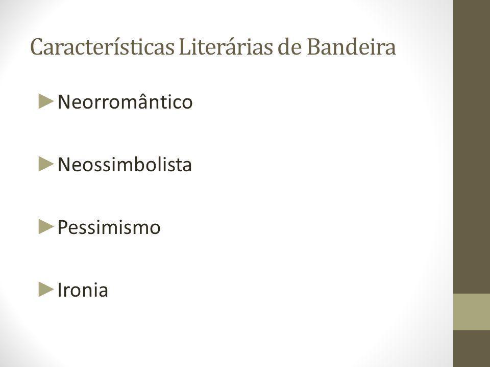 Características Literárias de Bandeira ► Neorromântico ► Neossimbolista ► Pessimismo ► Ironia