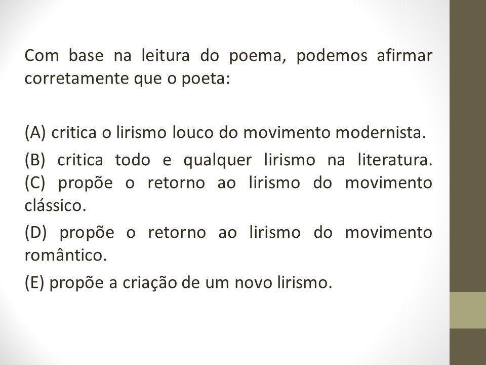 Com base na leitura do poema, podemos afirmar corretamente que o poeta: (A) critica o lirismo louco do movimento modernista. (B) critica todo e qualqu
