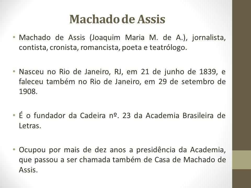 Machado de Assis Machado de Assis (Joaquim Maria M. de A.), jornalista, contista, cronista, romancista, poeta e teatrólogo. Nasceu no Rio de Janeiro,