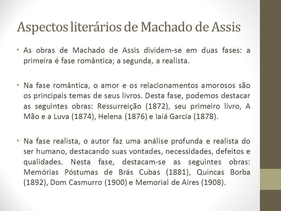 Aspectos literários de Machado de Assis As obras de Machado de Assis dividem-se em duas fases: a primeira é fase romântica; a segunda, a realista. Na