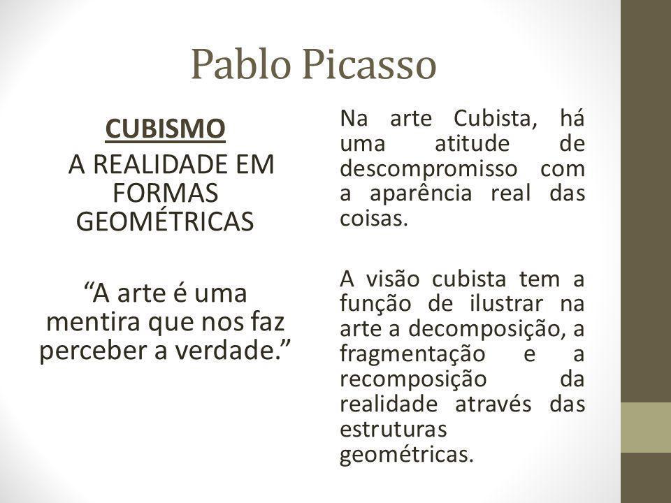 Pablo Picasso CUBISMO A REALIDADE EM FORMAS GEOMÉTRICAS A arte é uma mentira que nos faz perceber a verdade. Na arte Cubista, há uma atitude de descompromisso com a aparência real das coisas.
