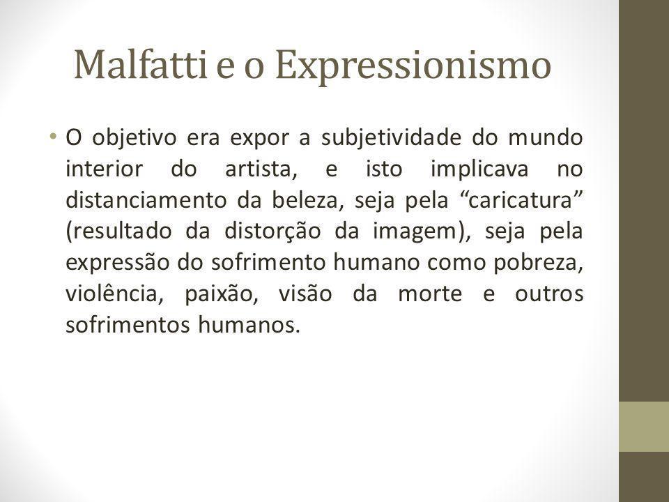 Malfatti e o Expressionismo O objetivo era expor a subjetividade do mundo interior do artista, e isto implicava no distanciamento da beleza, seja pela
