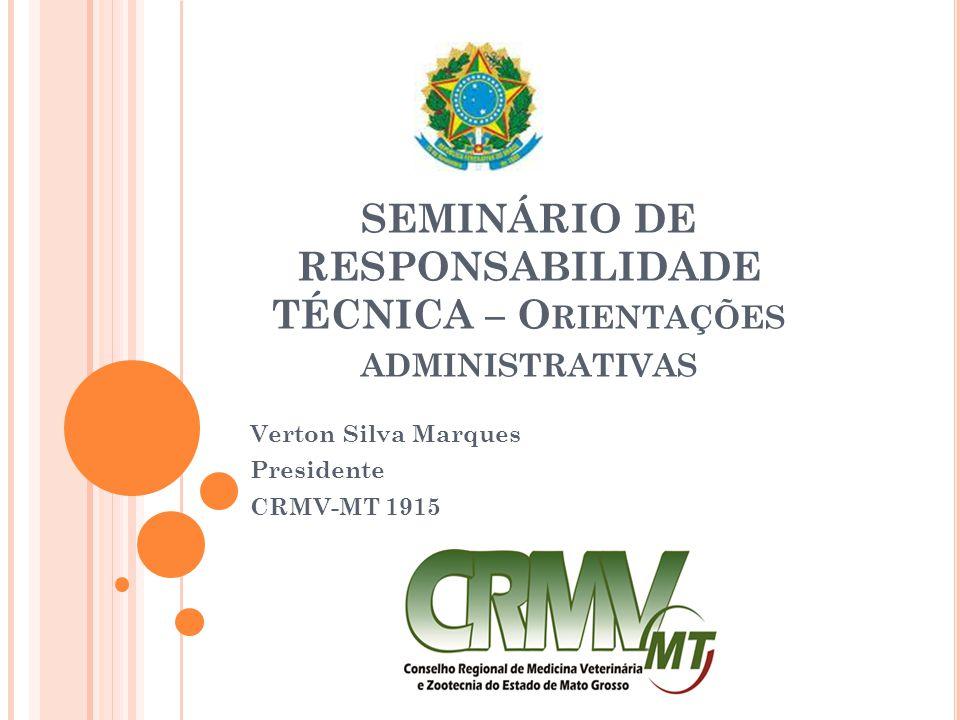 SEMINÁRIO DE RESPONSABILIDADE TÉCNICA – O RIENTAÇÕES ADMINISTRATIVAS Verton Silva Marques Presidente CRMV-MT 1915