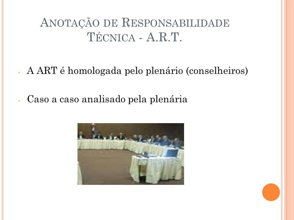 A NOTAÇÃO DE R ESPONSABILIDADE T ÉCNICA - A.R.T. - A ART é homologada pelo plenário (conselheiros) - Caso a caso analisado pela plenária