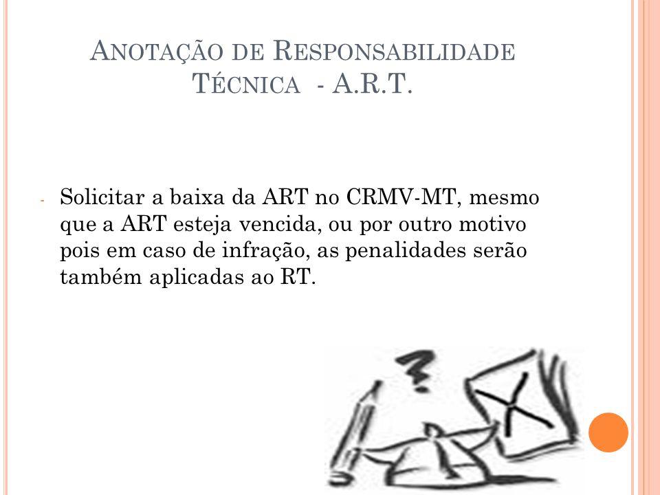 A NOTAÇÃO DE R ESPONSABILIDADE T ÉCNICA - A.R.T. - Solicitar a baixa da ART no CRMV-MT, mesmo que a ART esteja vencida, ou por outro motivo pois em ca