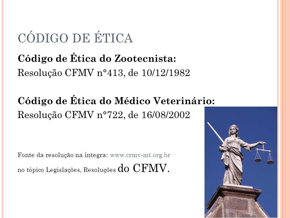 CÓDIGO DE ÉTICA Código de Ética do Zootecnista: Resolução CFMV n°413, de 10/12/1982 Código de Ética do Médico Veterinário: Resolução CFMV n°722, de 16/08/2002 Fonte da resolução na íntegra: www.crmv-mt.org.br no tópico Legislações, Resoluções do CFMV.