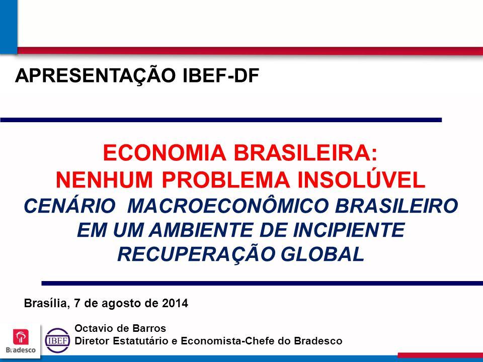 111 1 ECONOMIA BRASILEIRA: NENHUM PROBLEMA INSOLÚVEL CENÁRIO MACROECONÔMICO BRASILEIRO EM UM AMBIENTE DE INCIPIENTE RECUPERAÇÃO GLOBAL Octavio de Barros Diretor Estatutário e Economista-Chefe do Bradesco APRESENTAÇÃO IBEF-DF Brasília, 7 de agosto de 2014