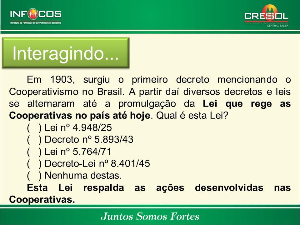 Interagindo... Em 1903, surgiu o primeiro decreto mencionando o Cooperativismo no Brasil. A partir daí diversos decretos e leis se alternaram até a pr
