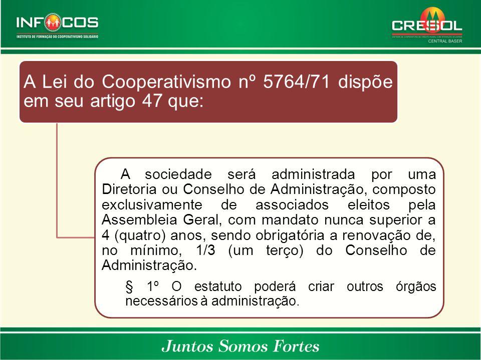 A Lei do Cooperativismo nº 5764/71 dispõe em seu artigo 47 que: A sociedade será administrada por uma Diretoria ou Conselho de Administração, composto