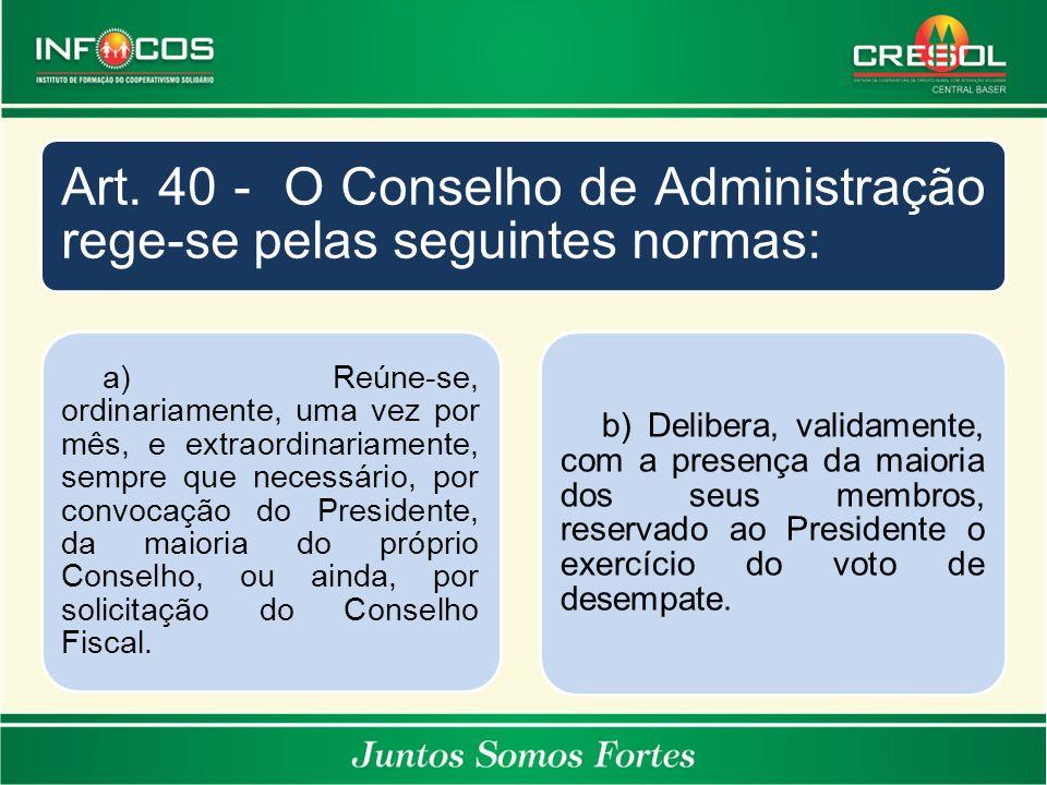 Art. 40 - O Conselho de Administração rege-se pelas seguintes normas: a) Reúne-se, ordinariamente, uma vez por mês, e extraordinariamente, sempre que
