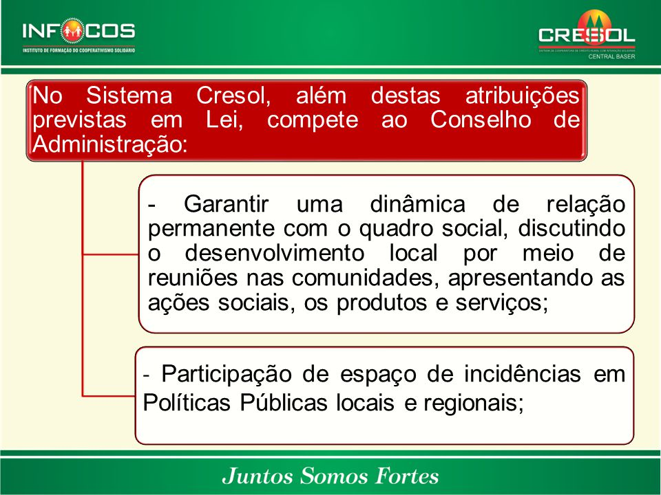 No Sistema Cresol, além destas atribuições previstas em Lei, compete ao Conselho de Administração: - Garantir uma dinâmica de relação permanente com o