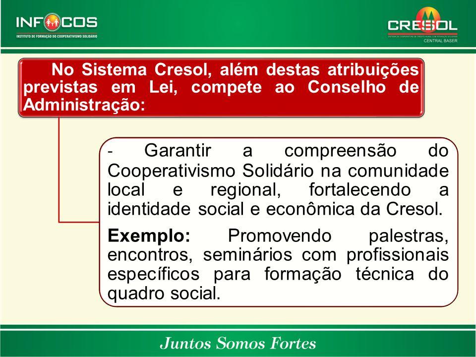 No Sistema Cresol, além destas atribuições previstas em Lei, compete ao Conselho de Administração: - Garantir a compreensão do Cooperativismo Solidári