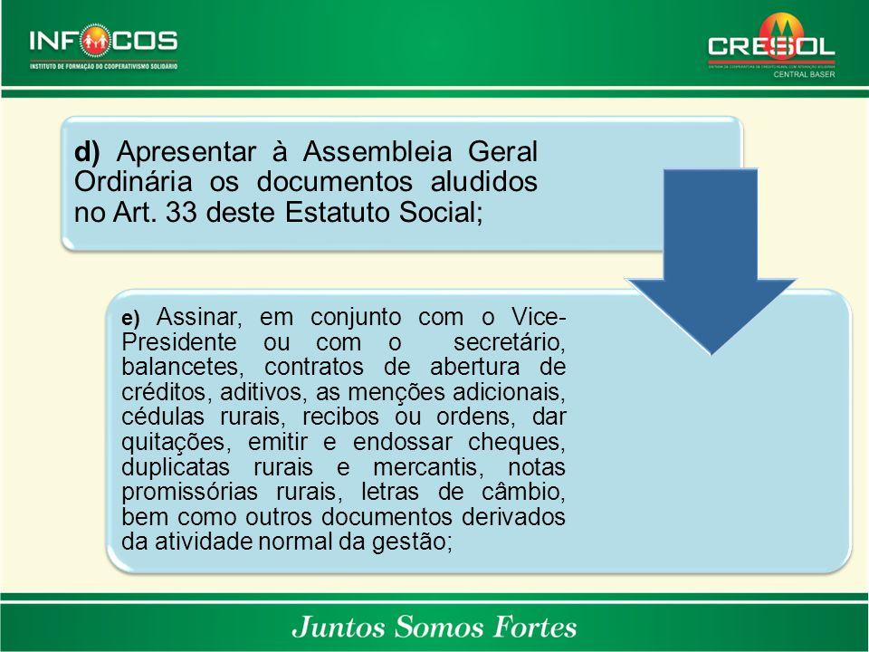 d) Apresentar à Assembleia Geral Ordinária os documentos aludidos no Art. 33 deste Estatuto Social; e) Assinar, em conjunto com o Vice- Presidente ou