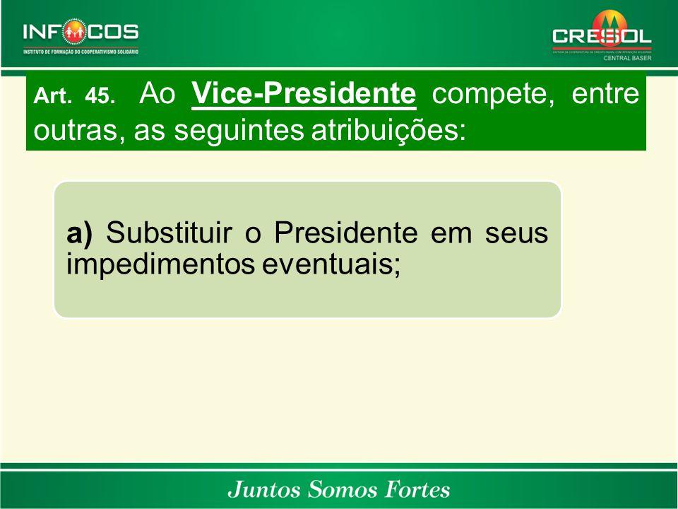 a) Substituir o Presidente em seus impedimentos eventuais; Art. 45. Ao Vice-Presidente compete, entre outras, as seguintes atribuições: