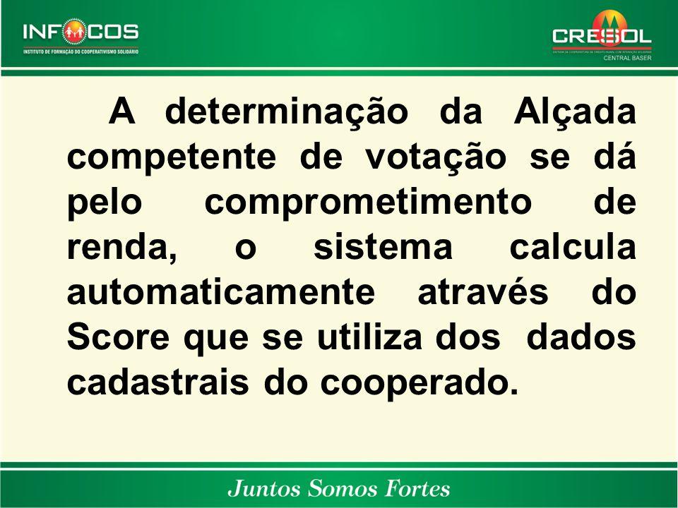 A determinação da Alçada competente de votação se dá pelo comprometimento de renda, o sistema calcula automaticamente através do Score que se utiliza