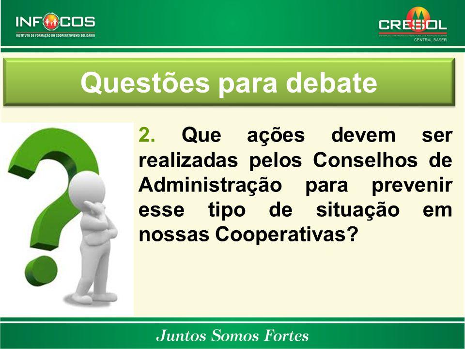 Questões para debate 2. Que ações devem ser realizadas pelos Conselhos de Administração para prevenir esse tipo de situação em nossas Cooperativas?