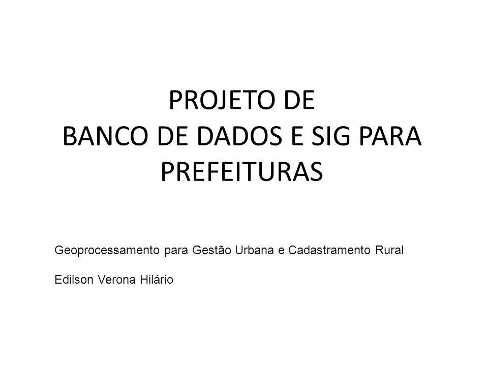 PROJETO DE BANCO DE DADOS E SIG PARA PREFEITURAS Geoprocessamento para Gestão Urbana e Cadastramento Rural Edilson Verona Hilário