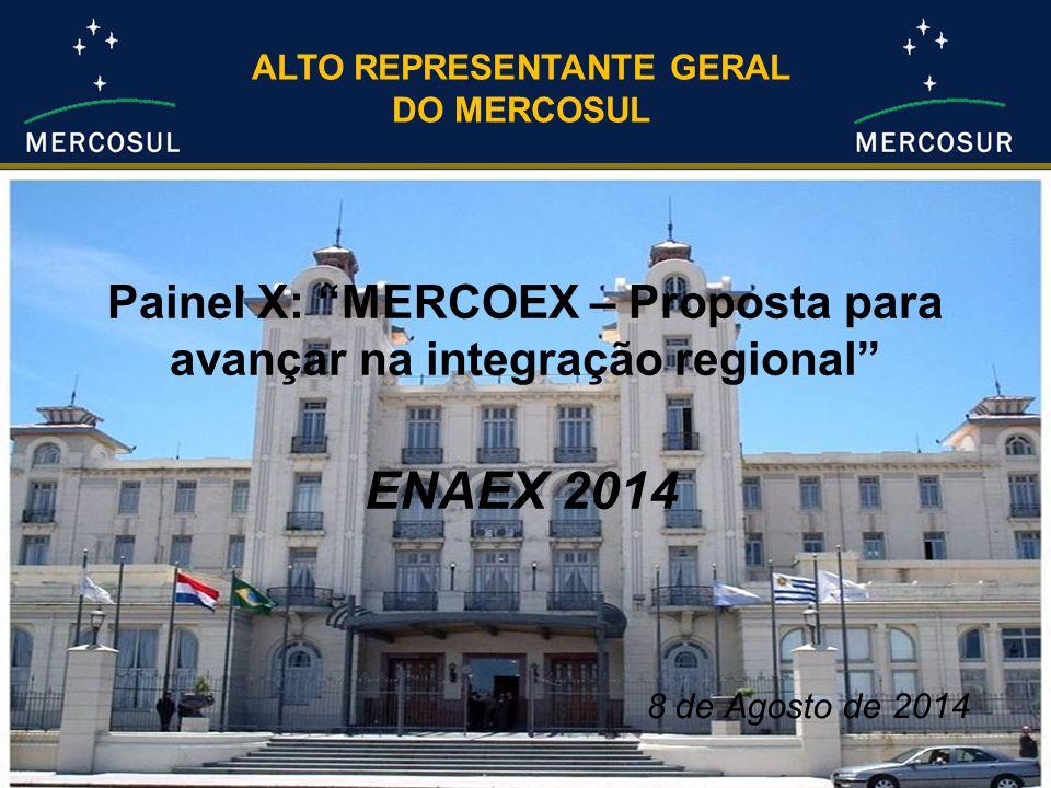 Painel X: MERCOEX – Proposta para avançar na integração regional ENAEX 2014 ALTO REPRESENTANTE GERAL DO MERCOSUL 8 de Agosto de 2014