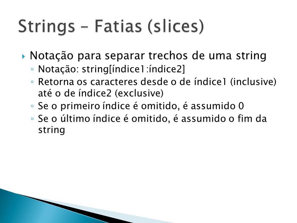  Notação para separar trechos de uma string ◦ Notação: string[índice1:índice2] ◦ Retorna os caracteres desde o de índice1 (inclusive) até o de índice2 (exclusive) ◦ Se o primeiro índice é omitido, é assumido 0 ◦ Se o último índice é omitido, é assumido o fim da string