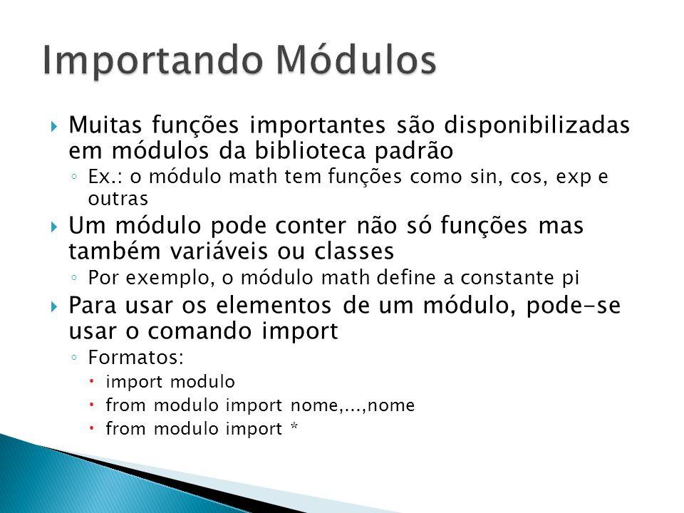  Muitas funções importantes são disponibilizadas em módulos da biblioteca padrão ◦ Ex.: o módulo math tem funções como sin, cos, exp e outras  Um módulo pode conter não só funções mas também variáveis ou classes ◦ Por exemplo, o módulo math define a constante pi  Para usar os elementos de um módulo, pode-se usar o comando import ◦ Formatos:  import modulo  from modulo import nome,...,nome  from modulo import *