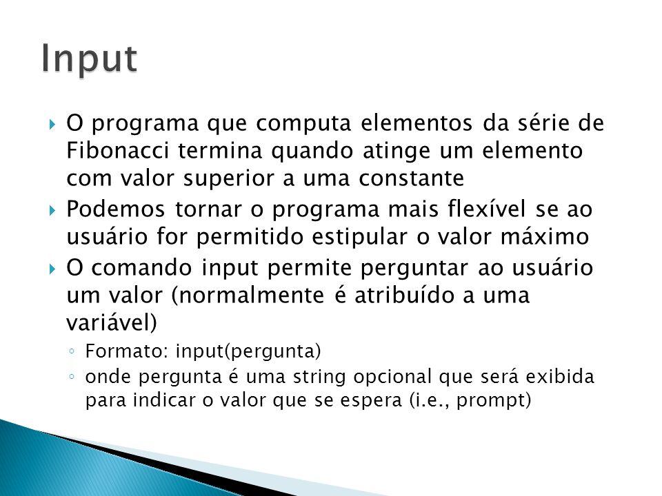  O programa que computa elementos da série de Fibonacci termina quando atinge um elemento com valor superior a uma constante  Podemos tornar o programa mais flexível se ao usuário for permitido estipular o valor máximo  O comando input permite perguntar ao usuário um valor (normalmente é atribuído a uma variável) ◦ Formato: input(pergunta) ◦ onde pergunta é uma string opcional que será exibida para indicar o valor que se espera (i.e., prompt)