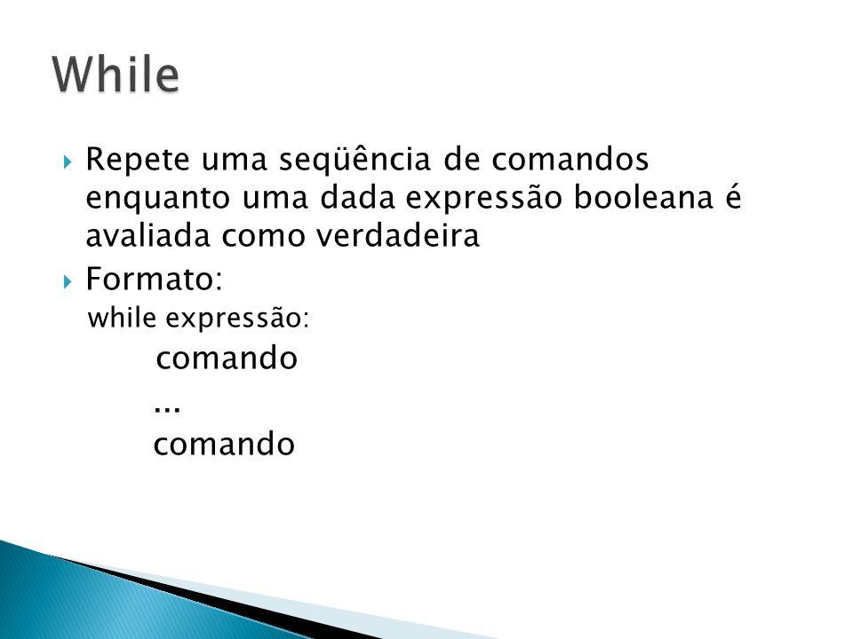  Repete uma seqüência de comandos enquanto uma dada expressão booleana é avaliada como verdadeira  Formato: while expressão: comando...