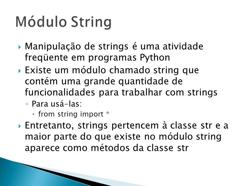  Manipulação de strings é uma atividade freqüente em programas Python  Existe um módulo chamado string que contém uma grande quantidade de funcionalidades para trabalhar com strings ◦ Para usá-las:  from string import *  Entretanto, strings pertencem à classe str e a maior parte do que existe no módulo string aparece como métodos da classe str