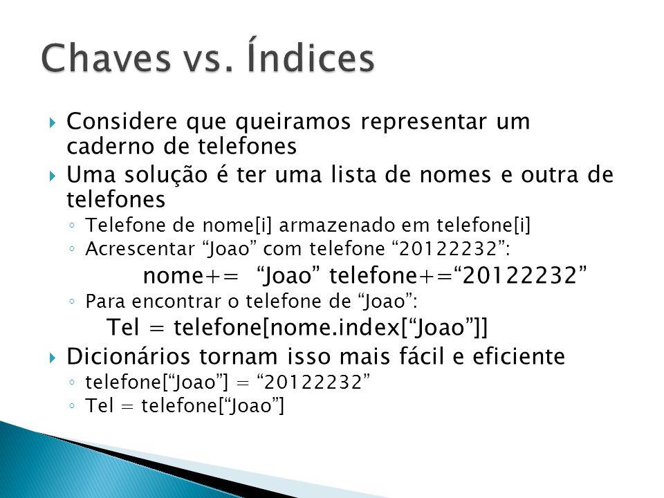  Considere que queiramos representar um caderno de telefones  Uma solução é ter uma lista de nomes e outra de telefones ◦ Telefone de nome[i] armazenado em telefone[i] ◦ Acrescentar Joao com telefone 20122232 : nome+= Joao telefone+= 20122232 ◦ Para encontrar o telefone de Joao : Tel = telefone[nome.index[ Joao ]]  Dicionários tornam isso mais fácil e eficiente ◦ telefone[ Joao ] = 20122232 ◦ Tel = telefone[ Joao ]