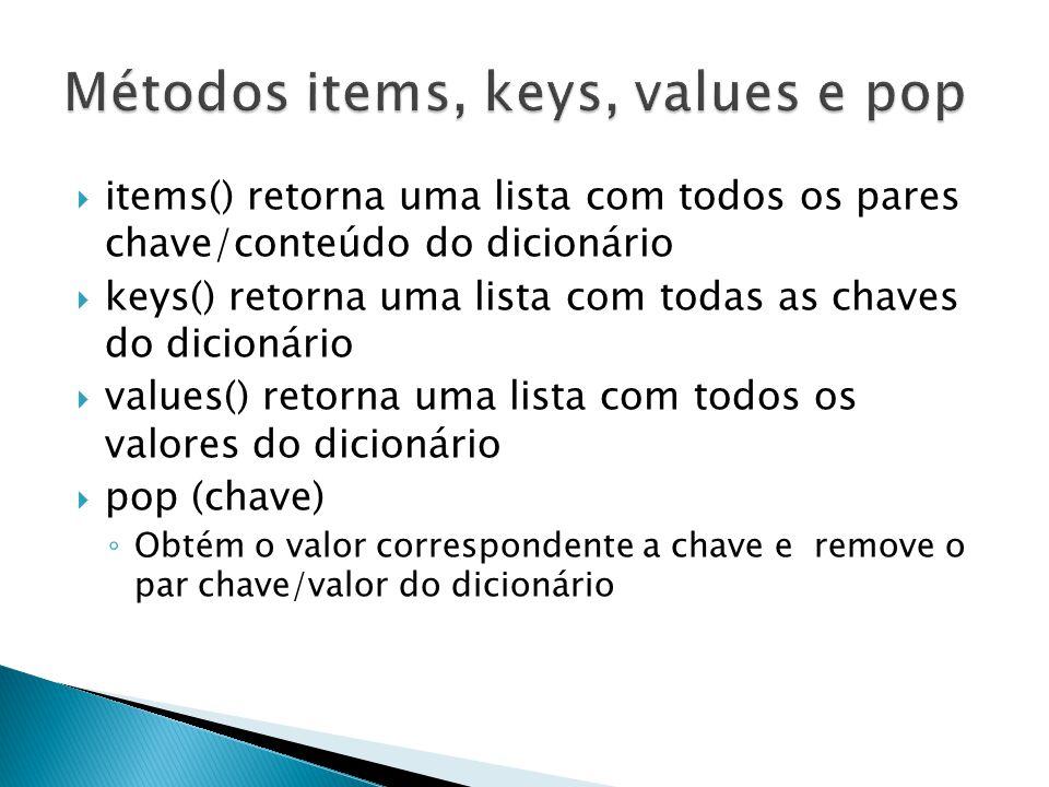  items() retorna uma lista com todos os pares chave/conteúdo do dicionário  keys() retorna uma lista com todas as chaves do dicionário  values() retorna uma lista com todos os valores do dicionário  pop (chave) ◦ Obtém o valor correspondente a chave e remove o par chave/valor do dicionário