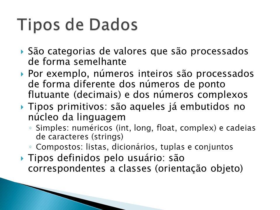  São categorias de valores que são processados de forma semelhante  Por exemplo, números inteiros são processados de forma diferente dos números de ponto flutuante (decimais) e dos números complexos  Tipos primitivos: são aqueles já embutidos no núcleo da linguagem ◦ Simples: numéricos (int, long, float, complex) e cadeias de caracteres (strings) ◦ Compostos: listas, dicionários, tuplas e conjuntos  Tipos definidos pelo usuário: são correspondentes a classes (orientação objeto)