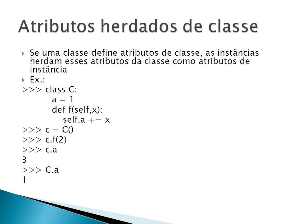  Se uma classe define atributos de classe, as instâncias herdam esses atributos da classe como atributos de instância  Ex.: >>> class C: a = 1 def f(self,x): self.a += x >>> c = C() >>> c.f(2) >>> c.a 3 >>> C.a 1