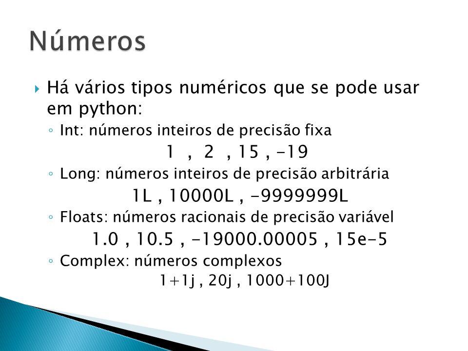  Há vários tipos numéricos que se pode usar em python: ◦ Int: números inteiros de precisão fixa 1, 2, 15, -19 ◦ Long: números inteiros de precisão arbitrária 1L, 10000L, -9999999L ◦ Floats: números racionais de precisão variável 1.0, 10.5, -19000.00005, 15e-5 ◦ Complex: números complexos 1+1j, 20j, 1000+100J