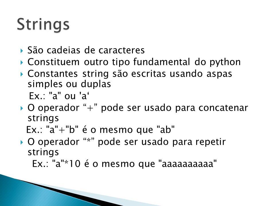  São cadeias de caracteres  Constituem outro tipo fundamental do python  Constantes string são escritas usando aspas simples ou duplas Ex.: a ou a'  O operador + pode ser usado para concatenar strings Ex.: a + b é o mesmo que ab  O operador * pode ser usado para repetir strings Ex.: a *10 é o mesmo que aaaaaaaaaa