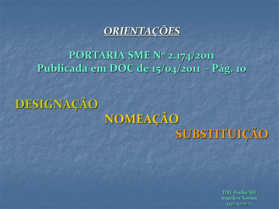 ORIENTAÇÕES PORTARIA SME Nº 2.174/2011 Publicada em DOC de 15/04/2011 – Pág. 10 DESIGNAÇÃONOMEAÇÃOSUBSTITUIÇÃO DRE Penha/RH Angélica/Karina3397.5070/7