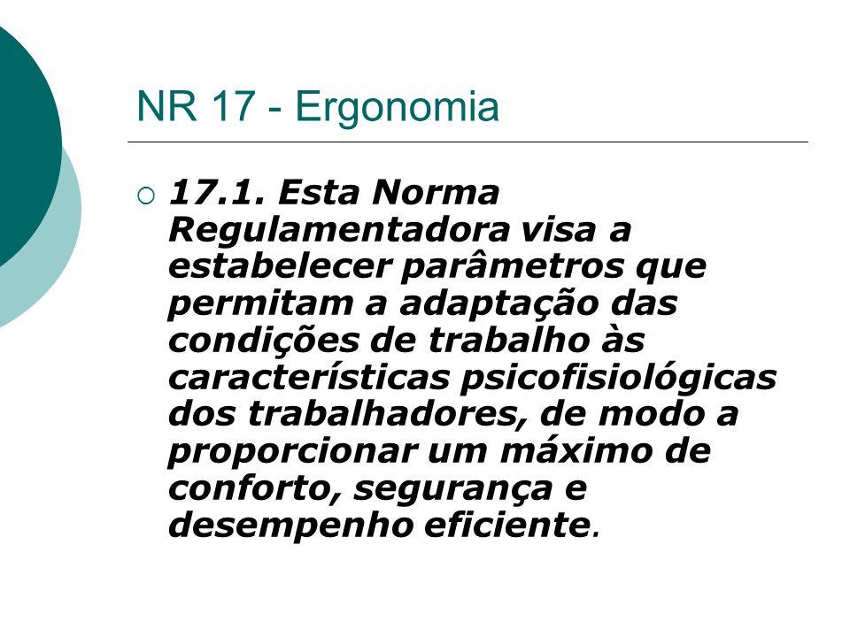 NR 17 - Ergonomia  17.1. Esta Norma Regulamentadora visa a estabelecer parâmetros que permitam a adaptação das condições de trabalho às característic